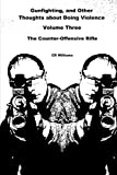 Gunfighting, and Other Thoughts about Doing Violence: The Counter-Offensive Rifle: Volume 3