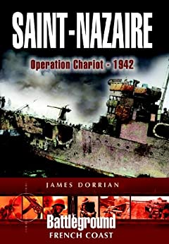 St Nazaire Raid: Operation CHARIOT - 1942 French Coast: Operation Chariot, Channel Ports (Battleground Europe) by [Dorrian, James]