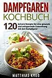 Dampfgaren Kochbuch: 120 leckere Rezepte für eine gesunde und zeitsparende Zubereitung mit den Dampfgarer