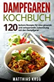 Dampfgaren Kochbuch: 120 leckere Rezepte für eine gesunde und zeitsparende Zubereitung mit den...