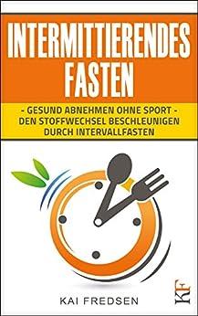 Intermittierendes Fasten: Gesund abnehmen ohne Sport - den Stoffwechsel beschleunigen durch Intervallfasten