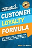 The Pet Care Business Owner's Customer Loyalty Formula: 5 Steps to Launch Your Mobile App in 60 Days or Less and Keep Your Customers Coming Back for More!