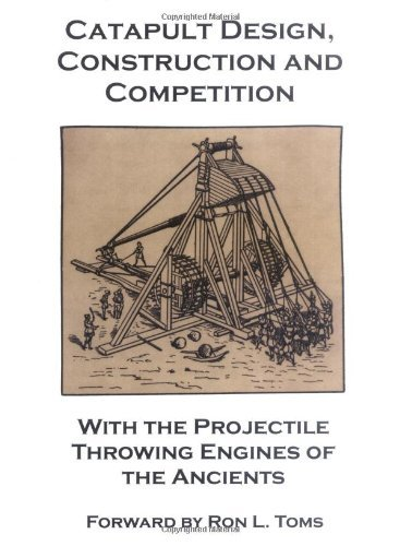Catapult Design, Construction and Competition with the Projectile Throwing Engines of the Ancients by Bernard F. Barcio (2006-01-01)