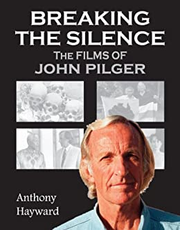 Breaking the Silence: The Films of John Pilger by [Hayward, Anthony]