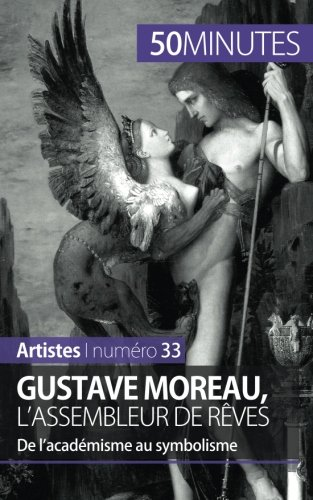 Gustave Moreau, l'assembleur de rêves: De lacadémisme au symbolisme par Thibaut Wauthion