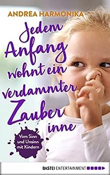 Jedem Anfang wohnt ein verdammter Zauber inne: Vom Sinn und Unsinn mit Kindern (German Edition) by [Harmonika, Andrea]