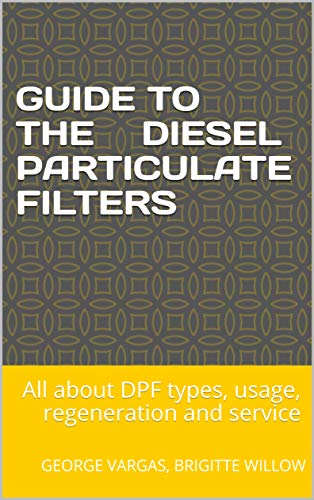 Guide to the Diesel Particulate Filters: All about DPF types, usage, regeneration and service (English Edition)