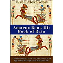 Amarna Book III: Book of Raia: A fictional interpretation of the true events that took place in Ancient Egypt & Hattusa before & after Pharaoh Tutankhamun's death (English Edition)