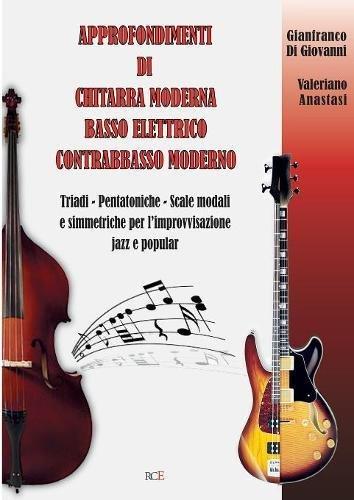 Approfondimenti di Chitarra Moderna Basso Elettrico Contrabbasso Moderno: Triadi - Pentatoniche - Scale Modali e simmetriche per l'improvvisazione jazz e popular