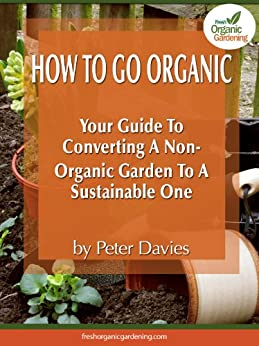 How To Go Organic: Your Guide To Converting A Non-Organic Garden Into A Sustainable One (English Edition) par [Davies, Peter]