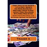 Forex Price Action Secrets : Little Dirty Secrets And Weird Bizarre But Profitable Tricks To Easy Instant Forex Millionaire With Forex Price Action: ... Rat Race, Live Anywhere, Become The New Rich by Trader X (2015-05-13)