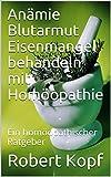 Anämie Blutarmut Eisenmangel behandeln mit Homöopathie: Ein homöopathischer Ratgeber