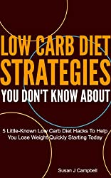 Low Carb Diet Strategies You Don't Know About - 5 Little-Known Low Carb Diet Hacks to Help You Lose Weight Quickly Starting Today (English Edition)