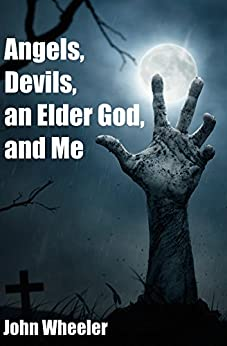 Angels, Devils, an Elder God, and Me by [Wheeler, John]
