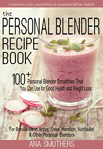 The Personal Blender Recipe Book: 100+ Personal Blender Smoothies That You Can Use for Good Health & Weight Loss - For Breville Blend Active, Oster, Hamilton, ... Single Serve Blenders (English Edition)