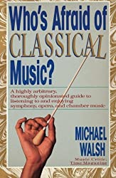 WHO'S AFRAID OF CLASSICAL MUSIC? : A highly arbitrary and thoroughly opinionated guide to listening to and enjoying symphony, opera and chamber music by Michael Walsh (1989-10-15)