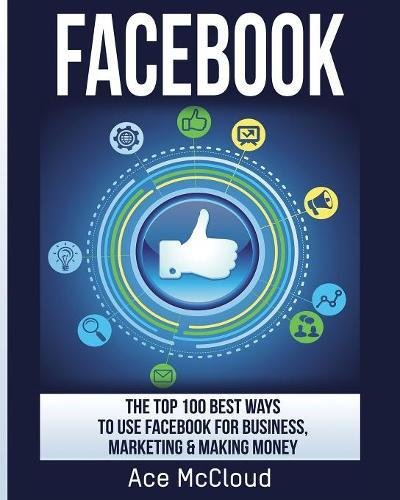 facebook-the-top-100-best-ways-to-use-facebook-for-business-marketing-making-money