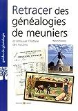 Retracer des généalogies de meuniers: Et retrouver l'histoire des moulins.