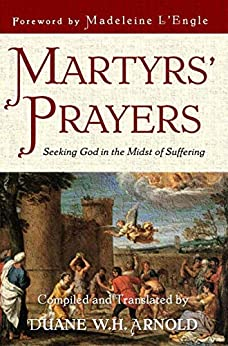 Martyrs' Prayers: Seeking God in the Midst of Suffering by [Arnold, Duane]
