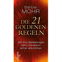 Die 21 goldenen Regeln: Wie Ihre Bestellungen beim Universum sicher ankommen (German Edition)