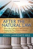 After the Natural Law: How the Classical Worldview Supports Our Modern Moral and Political Views by John Lawrence Hill (2016-04-08)