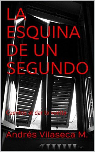 La esquina de un segundo: Cuentos al dar la vuelta por Andrés Vilaseca M.