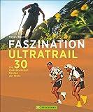 Faszination Ultratrail: Die 30 spektakulärsten Rennen der Welt