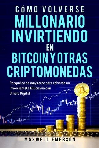 Cómo Volverse Millonario Invirtiendo en Bitcoin Y Otras Criptomonedas: Por qué no es muy tarde para volverse un Inversionista Millonario con Dinero Digital (Libros en español/Spanish version)