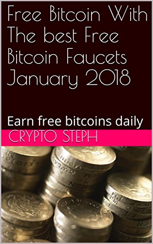 Free Bitcoin With The best Free Bitcoin Faucets January 2018: Earn free bitcoins daily (Best bitcoin faucets Book 1)