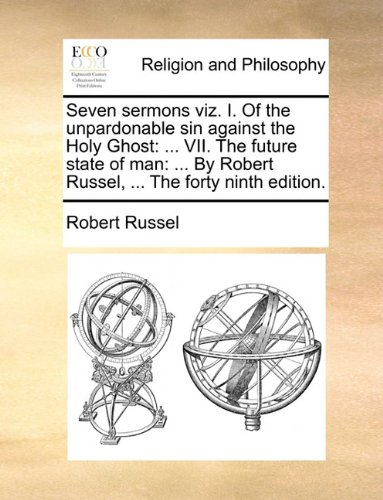 Seven sermons viz. I. Of the unpardonable sin against the Holy Ghost: ... VII. The future state of man: ... By Robert Russel, ... The forty ninth edition.