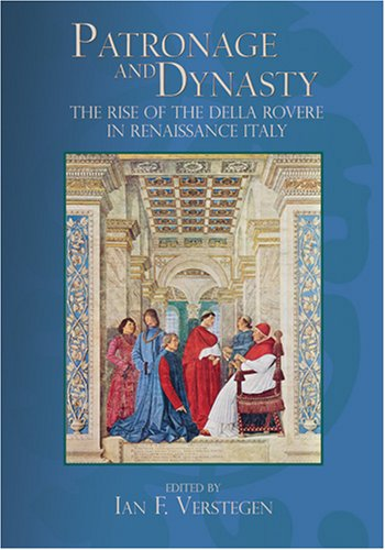 Patronage and Dynasty: The Rise of the della Rovere in Renaissance Italy (Sixteenth Century Essays & Studies)