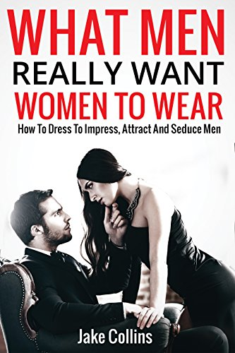 what-men-really-want-women-to-wear-how-to-dress-to-impress-attract-and-seduce-men-english-edition