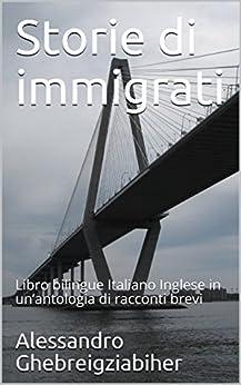 Storie di immigrati: Libro bilingue Italiano Inglese in un'antologia di racconti brevi (Racconti bilingue Vol. 7) di [Ghebreigziabiher, Alessandro]