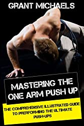 Mastering the One Arm Push Up: The Comprehensive Illustrated Guide to Prerforming the Ultimate Push-Ups (English Edition)