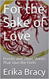 For the Sake of Love: Poems and Short Stories That Give the Feels (English Edition)