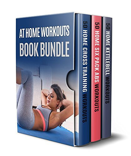 At Home Workouts Book Bundle: 3 Books in 1 - 150 Workouts in Total Consisting of At Home Abs Workouts, At Home Cross Training Workouts and At Home Kettlebell Workouts - Total Exercise Book Gym