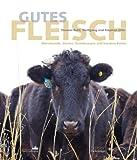 Gutes Fleisch: Warenkunde, Stories, Grundrezepte und kreative Küche