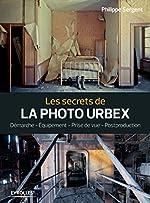 Les secrets de la photo urbex - Démarche. Equipement. Prise de vue. Postprouction de Philippe Sergent