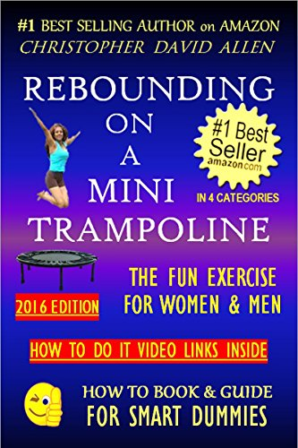 REBOUNDING ON A MINI TRAMPOLINE - THE FUN EXERCISE FOR WOMEN & MEN - HOW TO DO VIDEO LINKS INSIDE (Rebounder, Rebounding Exercise, Aerobics, Quick Workout) ... GUIDE FOR SMART DUMMIES 3) (English Edition)