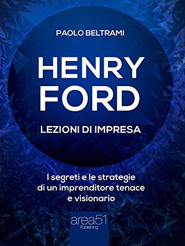 Henry Ford. Lezioni di impresa: I segreti e le strategie di un imprenditore tenace e visionario (Italian Edition)