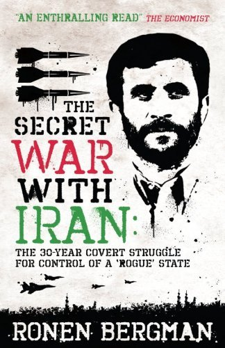 The Secret War with Iran: The 30-year Covert Struggle for Control of a Rogue State: Written by Ronen Bergman, 2009 Edition, Publisher: Oneworld Publications [Paperback]