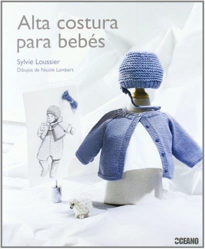 Alta costura para bebés: La llegada de un bebé siempre es celebrada como un feliz acontecimiento y un momento de alegría único en la vida de la ... merece la mejores atenciones. (Ilustrados) por Sylvie Loussier