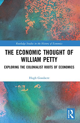 The Economic Thought of William Petty: Exploring the Colonialist Roots of Economics (Routledge Studies in the History of Economics)