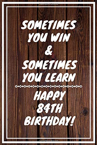 Sometimes you win & Sometimes you learn Happy 84th Birthday: 84 Year Old Birthday Gift Gratitude Journal / Notebook / Diary / Unique Greeting Card -