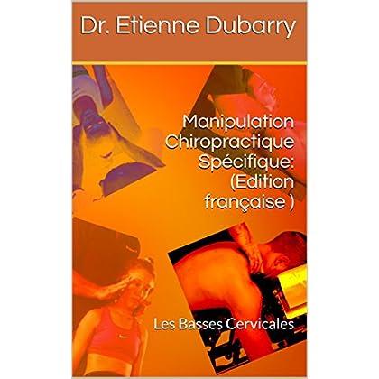 Manipulation Chiropractique Spécifique: (Edition française ): Les Basses Cervicales