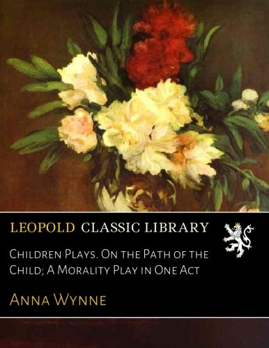 Children Plays. On the Path of the Child; A Morality Play in One Act por Anna Wynne