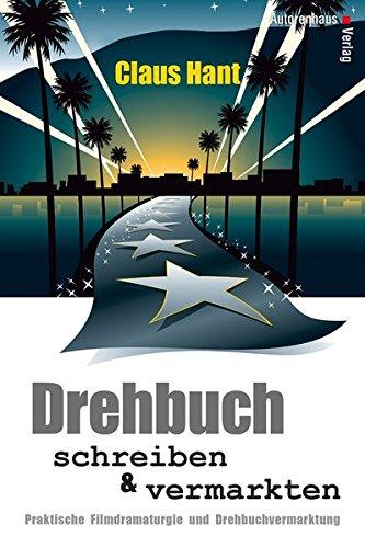 Drehbuch schreiben und vermarkten: Praktische Filmdramaturgie und Drehbuchvermarktung