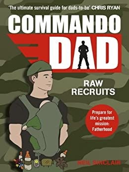 Commando Dad: Advice for Raw Recruits: From pregnancy to birth by [Sinclair, Neil]
