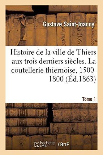 Simples notes pour servir à l'histoire de la ville de Thiers aux trois derniers siècles. Tome 1: La coutellerie thiernoise de 1500 à 1800