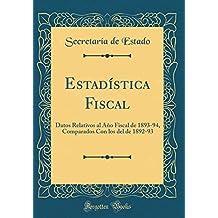 Estadística Fiscal: Datos Relativos al Año Fiscal de 1893-94, Comparados Con los del de 1892-93 (Classic Reprint)